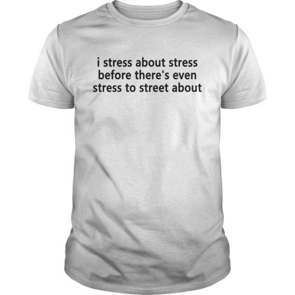 I stress about stress before theres even stress to street about Guy shirt