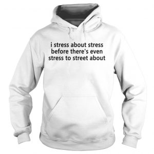 I stress about stress before theres even stress to street about Hoodie shirt