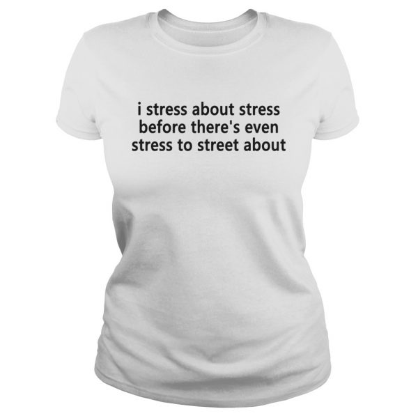 I stress about stress before theres even stress to street about Ladies shirt