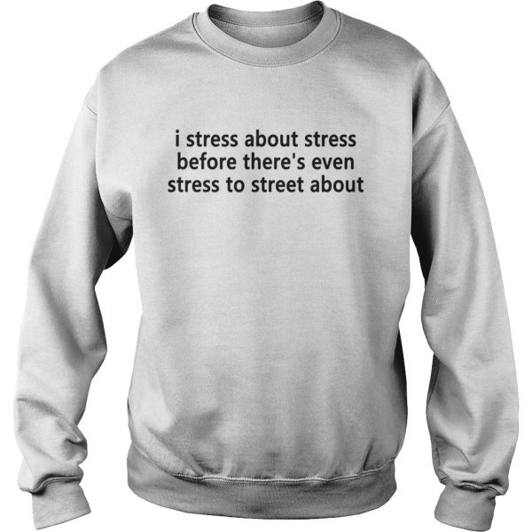 I stress about stress before theres even stress to street about Sweat shirt