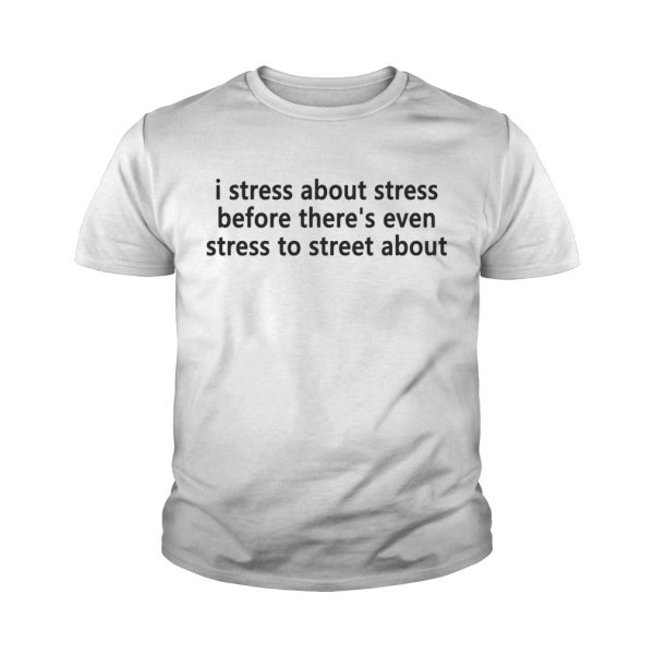 I stress about stress before theres even stress to street about Youth shirt