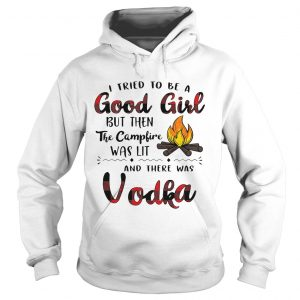 I tried to be a good girl but then the campfire was lit and there was Vodka Hoodie shirt