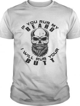 If you rub my Beard I will rub your butt shirt