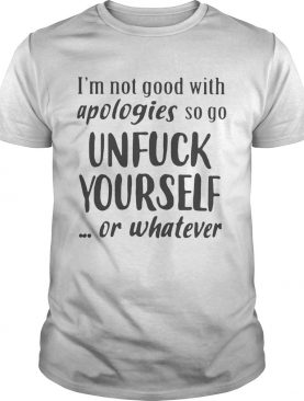 Im Not Good With Apologies So Go Unfuck Yourself Or Whatever Shirt