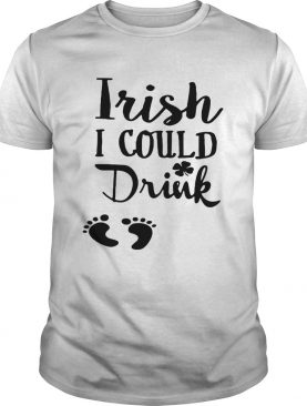 Irish I could drink shirt