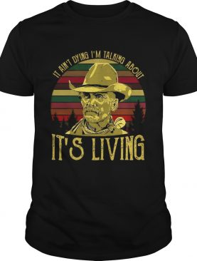 It ain't dying I'm talking about it's living vintage shirt