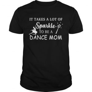 It takes a lot of sparkle to be a dance mom Guy shirt