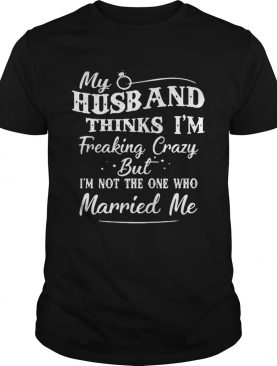 My Husband Thinks I'm Freaking Crazy But I'm Not The One Who Married Me Shirt