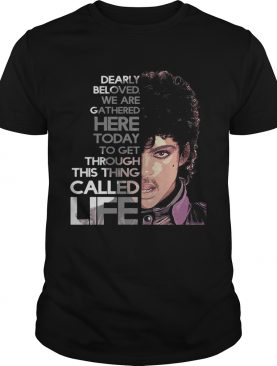 Prince Rogers Nelson dearly beloved we are gathered here today to get through this thing called life shirt