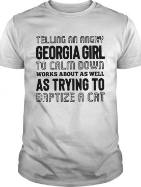 Telling an angry Georgia girl to calm down works about as well as trying to baptize a cat shirt
