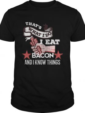 That s What I Do I Eat Bacon And I Know Things Shirts