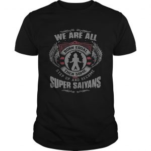 We are all born equal then some step up and become Super Saiyans Guy shirt