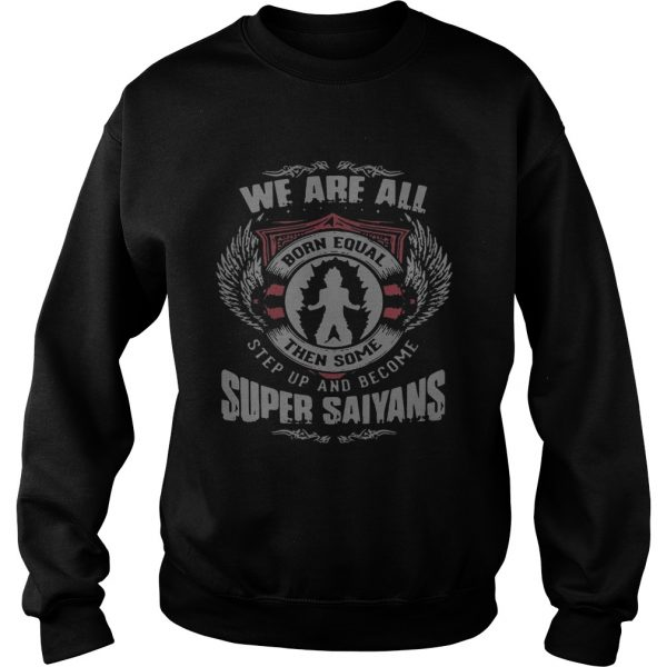 We are all born equal then some step up and become Super Saiyans Sweat shirt