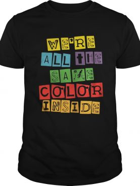 We're All The Same Color Inside shirt