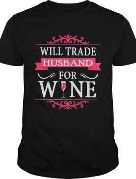Will Trade Husband For Wine Shirt