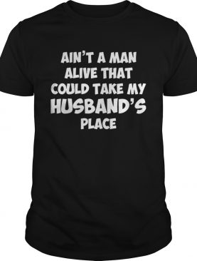Ain't a man alive that could take my husband's place shirts