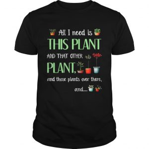 All I need is this plant and that other plant and those plant over there Guy T-Shirt