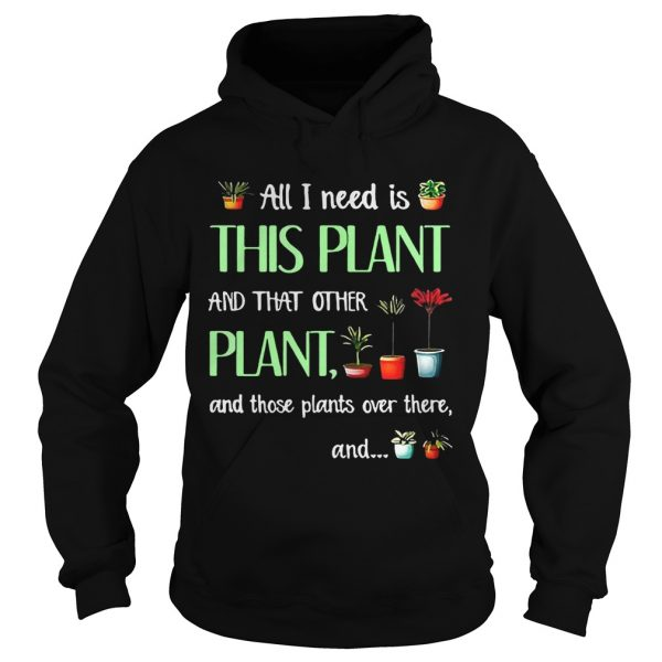 All I need is this plant and that other plant and those plant over there Hoodie T-Shirt