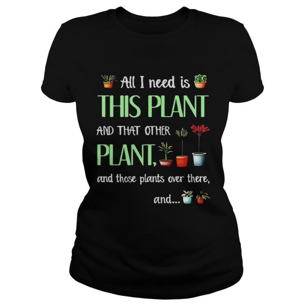 All I need is this plant and that other plant and those plant over there Ladies T-Shirt