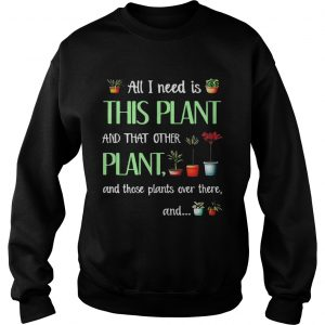 All I need is this plant and that other plant and those plant over there Sweat T-Shirt