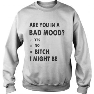 Are you in a bad mood yes no bitch I might be Sweat shirt