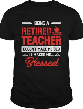 Being A Retired Teacher Doesnt Make Me Old TShirt