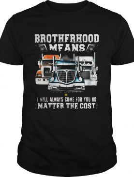 Brotherhood Means I Will Always Come For You No Matter The Cost Trucker Shirt