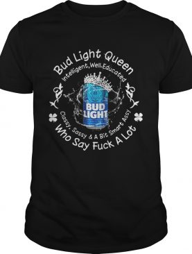 Bud Light queen Intelligent well educated classy sassy a bit smart assy who say fuck a lot shirt