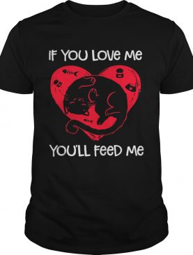 Cat if you love me you'll feed me shirt