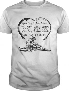 Christian Jesus you say I am loved you say I am strong you say I am held you say I am yours shirt