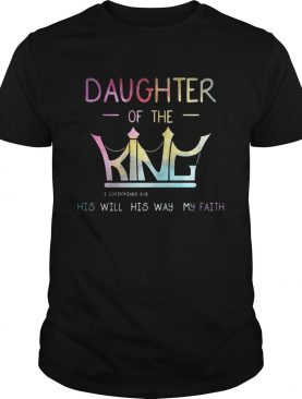 Daughter of the King 2 Corinthians 6 18 his will his way my faith shirt