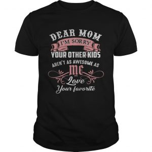 Dear mom I'm sorry your other kids aren't as awesome as you love your favorite Guy shirt