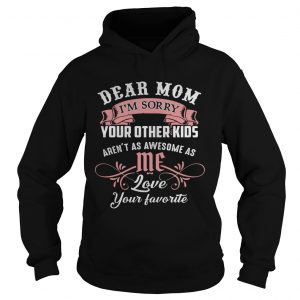 Dear mom I'm sorry your other kids aren't as awesome as you love your favorite Hoodie shirt