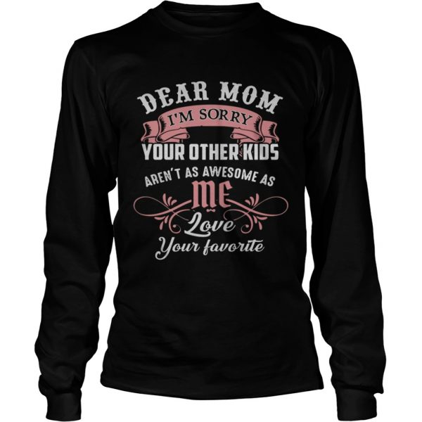 Dear mom I'm sorry your other kids aren't as awesome as you love your favorite Longsleeve shirt