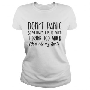 Don't panic sometimes I puke when I drink too much just like my aunt Ladies tshirt