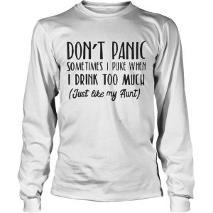 Don't panic sometimes I puke when I drink too much just like my aunt Longsleeve tshirt