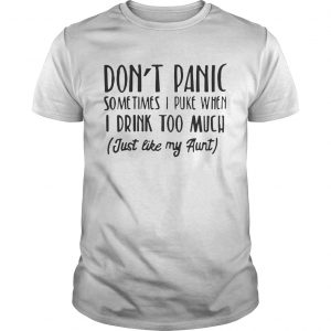 Don't panic sometimes I puke when I drink too much just like my aunt Unisex tshirt