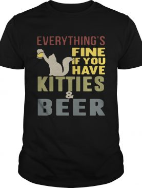 Everything's fine if you have kitties and beer T-Shirt