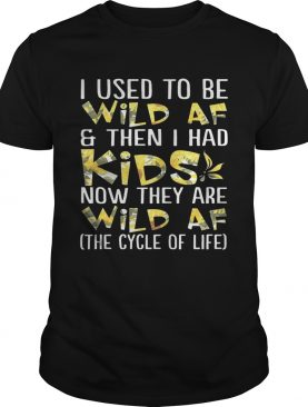 Flower I used to be wild af and then I had kids now they are wild af shirt