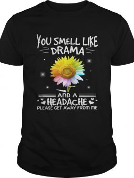 Flower You smell like drama and a headache please get away from me shirt