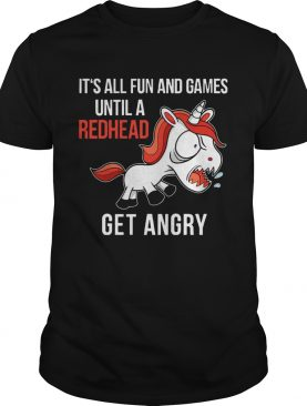 Funny Unicorn It's All Fun And Games Until A Redhead Get Angry Shirt