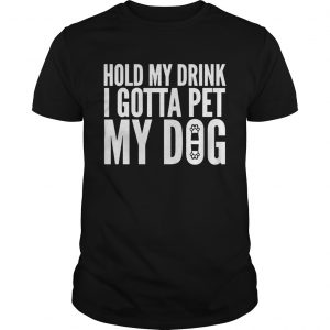 Hold My Drink I Gotta Pet My Dog Unisex Guy shirt