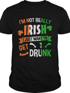 I'm not really Irish I just want to drunk shirt
