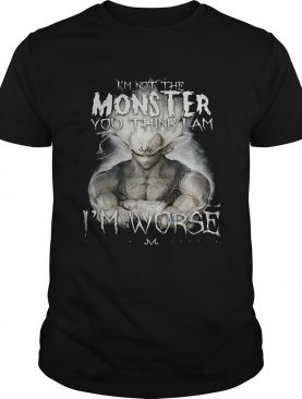 I'm not the monster you think i am worse shirt