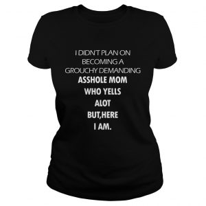 I Didn't Plan On Becoming A Grouchy Demanding Asshole Mom Who Yells A Lot But Here I Am Black Version Ladies tshirt
