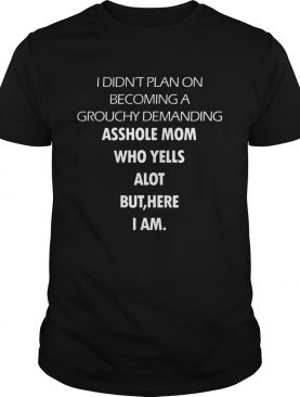 I Didn't Plan On Becoming A Grouchy Demanding Asshole Mom Who Yells A Lot But Here I Am Black Version shirt