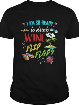 I am so ready to drink in wine flip flops shirt