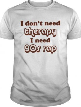 I don't need therapy I need 90s shirt