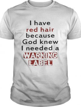 I have red hair because God knew I needed a warning label shirts