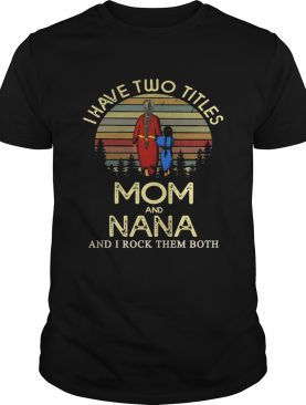 I have two titles mom and NANA and I rock them both Shirt